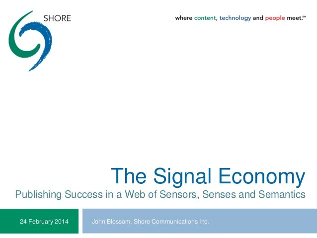 The Signal Economy Publishing Success in a Web of Sensors, Senses and Semantics John Blossom, Shore Communications Inc.24 ...
