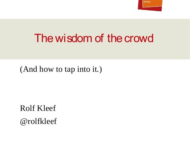 The wisdom of the crowd (And how to tap into it.)  Rolf Kleef @rolfkleef