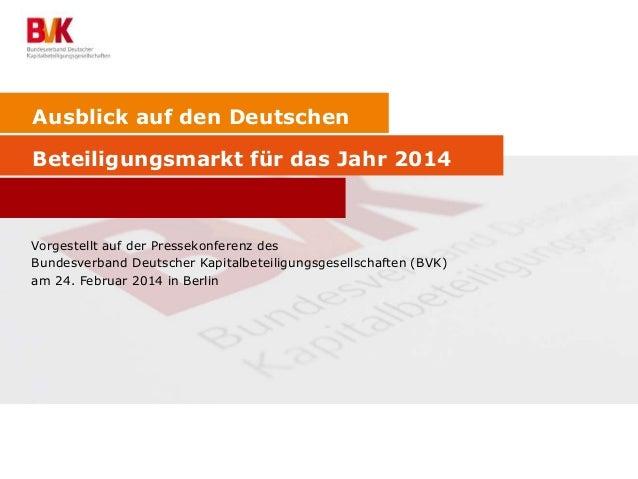 Ausblick auf den Deutschen Beteiligungsmarkt für das Jahr 2014 Vorgestellt auf der Pressekonferenz des Bundesverband Deuts...