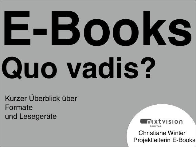 ! ! ! Christiane Winter  Projektleiterin E-Books E-Books Quo vadis? Kurzer Überblick über ! Formate ! und Lesegeräte