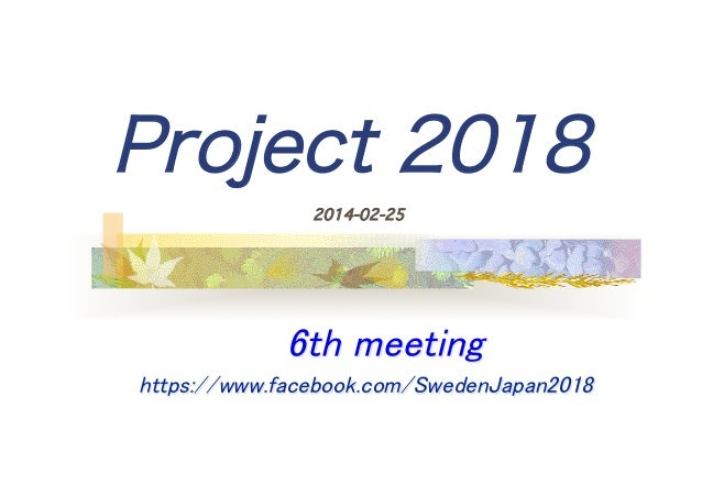 Project 2018 	  2014-02-25  	 	  	 6th meeting 	  	    https://www.facebook.com/SwedenJapan2018