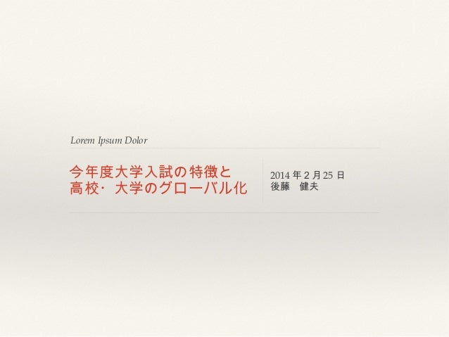 Lorem Ipsum Dolor  今年度大学入試の特徴と 高校・大学のグローバル化  2014 年2月 25 日 後藤 健夫