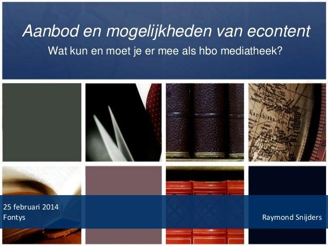 Aanbod en mogelijkheden van econtent Wat kun en moet je er mee als hbo mediatheek?  25 februari 2014 Fontys  Raymond Snijd...