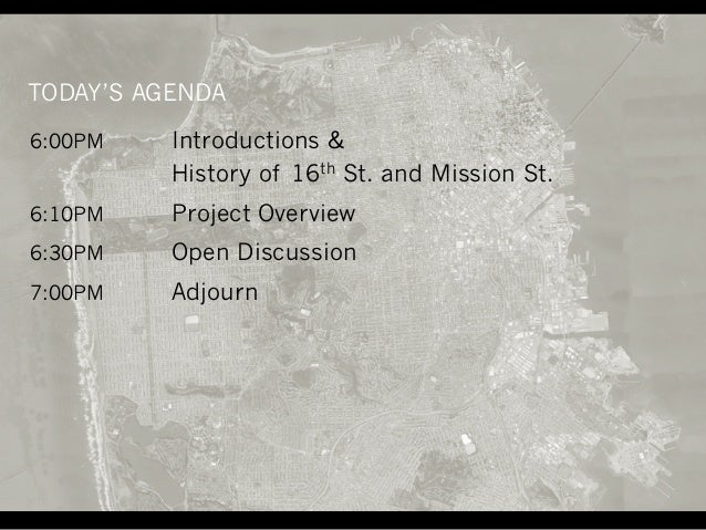 6:00PM Introductions & History of 16th St. and Mission St. 6:10PM Project Overview 6:30PM Open Discussion 7:00PM Adjourn T...