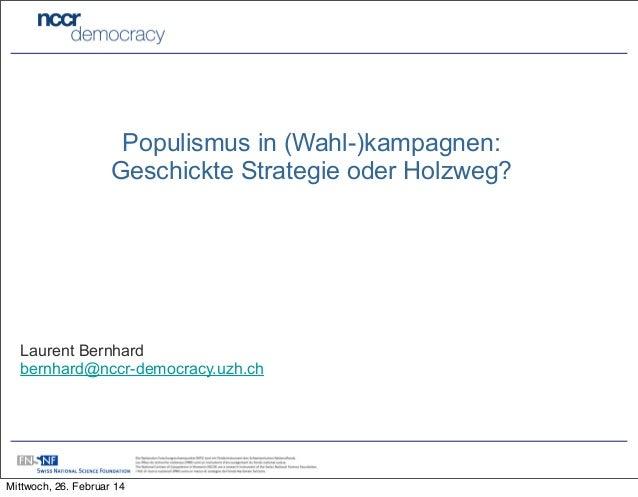 Populismus in (Wahl-)kampagnen: Geschickte Strategie oder Holzweg?  Laurent Bernhard bernhard@nccr-democracy.uzh.ch  Mittw...