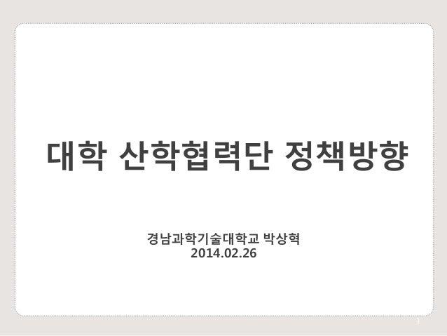 대학 산학협력단 정책방향 경남과학기술대학교 박상혁 2014.02.26  1