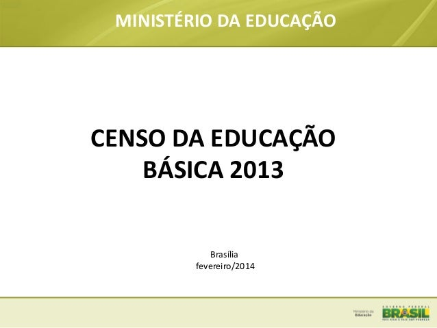 MINISTÉRIO DA EDUCAÇÃO  CENSO DA EDUCAÇÃO BÁSICA 2013 Brasília fevereiro/2014