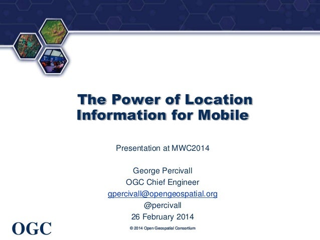 ®  The Power of Location Information for Mobile Presentation at MWC2014 George Percivall OGC Chief Engineer gpercivall@ope...