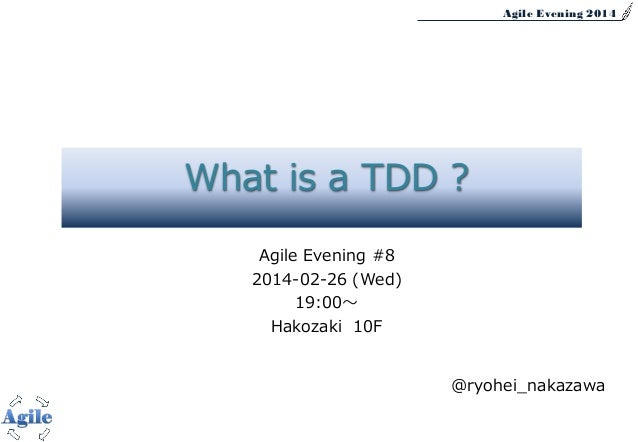 Agile Evening 2014 Agile Evening #8 2014-02-26 (Wed) 19:00~ Hakozaki 10F @ryohei_nakazawa What is a TDD ?