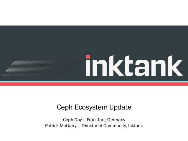 Ceph Ecosystem Update Ceph Day – Frankfurt, Germany Patrick McGarry – Director of Community, Inktank