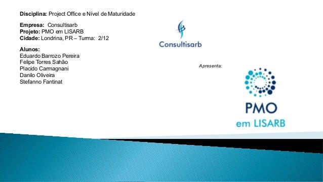 Disciplina: Project Office e Nível de Maturidade Empresa: Consultisarb Projeto: PMO em LISARB Cidade: Londrina, PR – Turma...