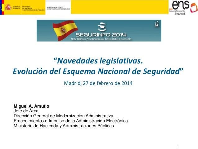 """""""Novedades legislativas. Evolución del Esquema Nacional de Seguridad"""" Madrid, 27 de febrero de 2014  Miguel A. Amutio Jefe..."""