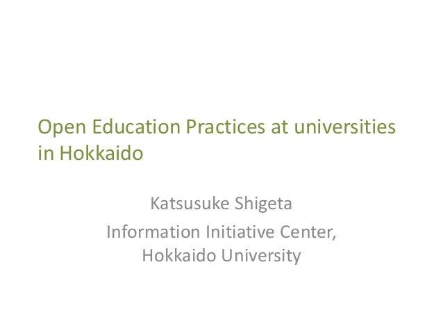 Open Education Practices at universities in Hokkaido Katsusuke Shigeta Information Initiative Center, Hokkaido University