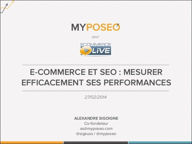 pour  E-COMMERCE ET SEO : MESURER EFFICACEMENT SES PERFORMANCES 27/02/2014  ALEXANDRE SIGOIGNE Co-fondateur as@myposeo.com...