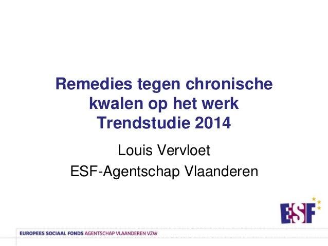 Remedies tegen chronische kwalen op het werk Trendstudie 2014 Louis Vervloet ESF-Agentschap Vlaanderen