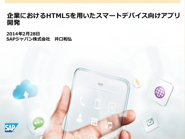 企業におけるHTML5を⽤用いたスマートデバイス向けアプリ 開発 2014年年2⽉月28⽇日 SAPジャパン株式会社 井⼝口和弘