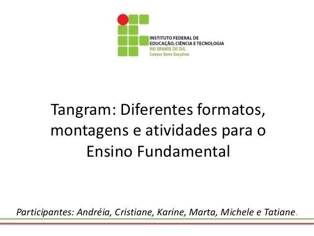 Tangram: Diferentes formatos, montagens e atividades para o Ensino Fundamental  Participantes: Andréia, Cristiane, Karine,...