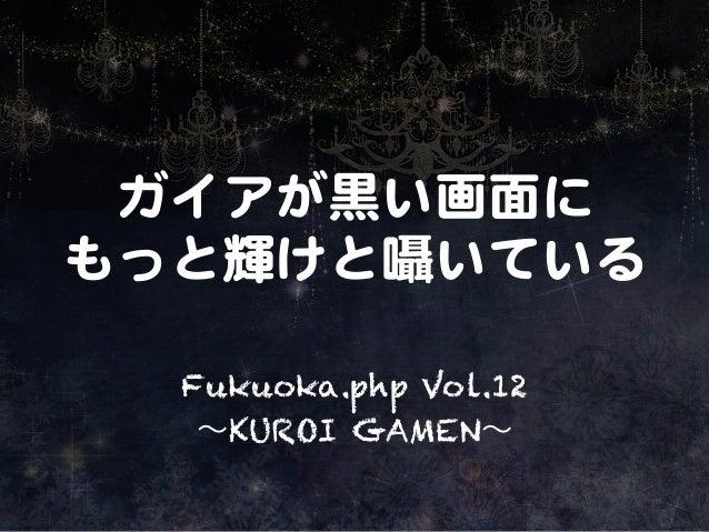 ガイアが黒い画面に   もっと輝けと囁いている   Fukuoka.php Vol.12 ∼KUROI GAMEN∼