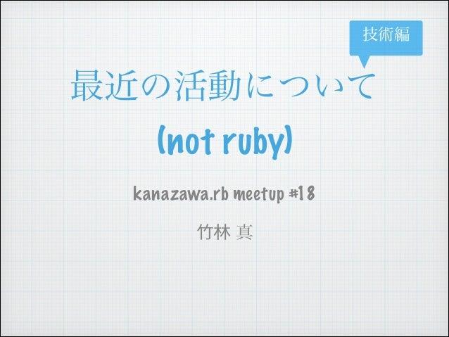 技術編  最近の活動について (not ruby) kanazawa.rb meetup #18  ⽵竹林 真