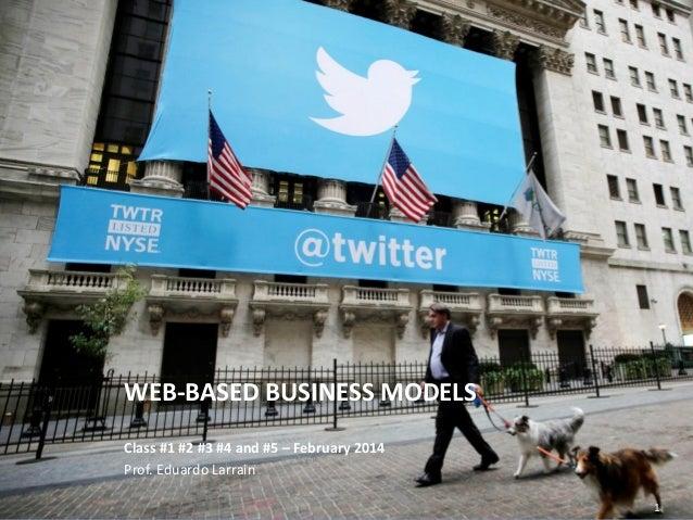 WEB-BASED BUSINESS MODELS Class #1 #2 #3 #4 and #5 – February 2014 Prof. Eduardo Larrain Eduardo Larrain - Linkedin - Webs...