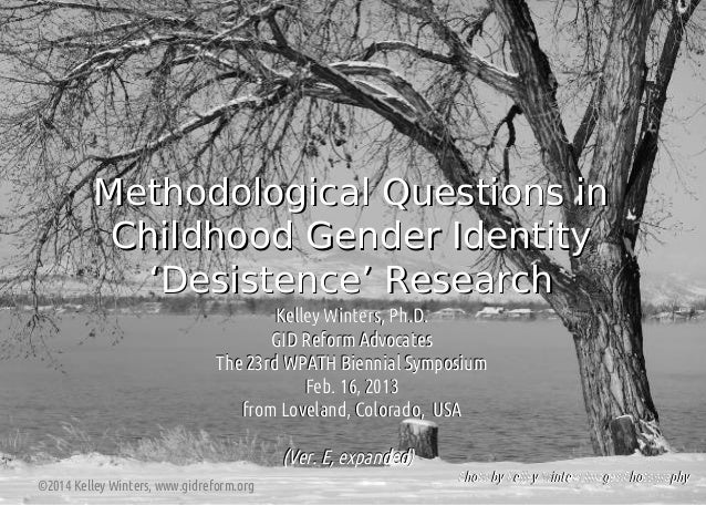 Methodological Questions in Childhood Gender Identity 'Desistence' Research Kelley Winters, Ph.D. GID Reform Advocates The...