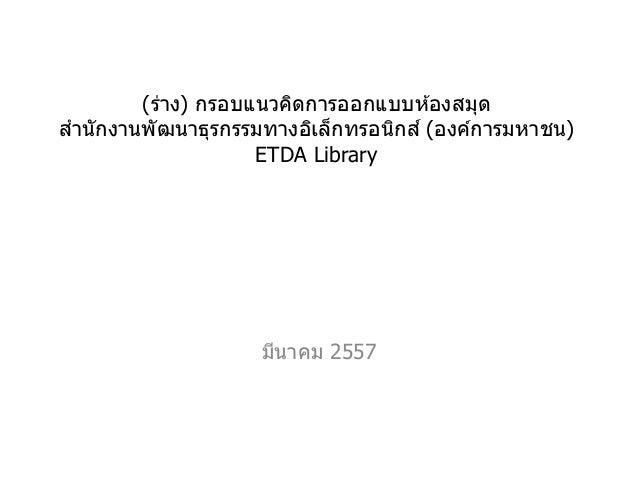 (ร่าง) กรอบแนวคิดการออกแบบห ้องสมุด สานักงานพัฒนาธุรกรรมทางอิเล็กทรอนิกส์ (องค์การมหาชน) ETDA Library มีนาคม 2557