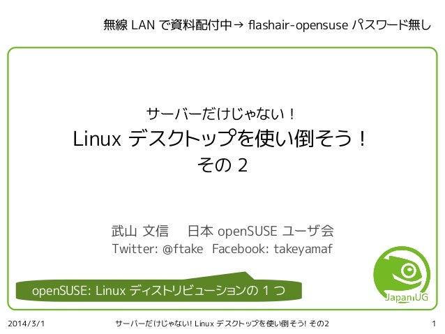 無線 LAN で資料配付中→ fashair-opensuse パスワード無し  サーバーだけじゃない!  Linux デスクトップを使い倒そう! その 2 武山 文信  日本 openSUSE ユーザ会  Twitter: @ftake Fa...