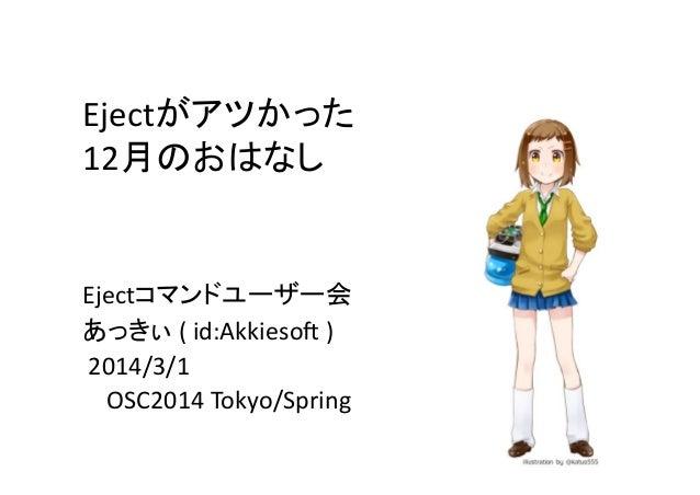 Ejectがアツかった   12月のおはなし  Ejectコマンドユーザー会   あっきぃ  (  id:Akkieso1  )     2014/3/1           OSC2014 ...