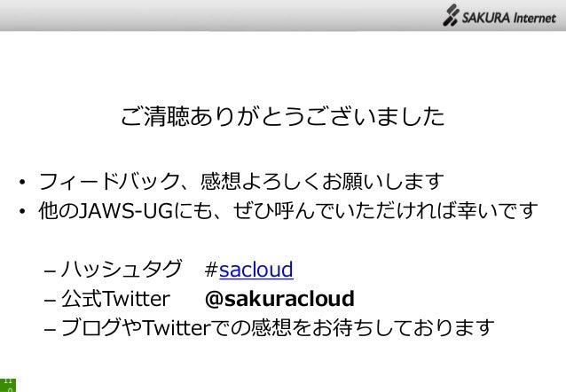 ご清聴ありがとうございました • フィードバック、感想よろしくお願いします • 他のJAWS-UGにも、ぜひ呼んでいただければ幸いです – ハッシュタグ #sacloud – 公式Twitter @sakuracloud – ブログやTwitt...