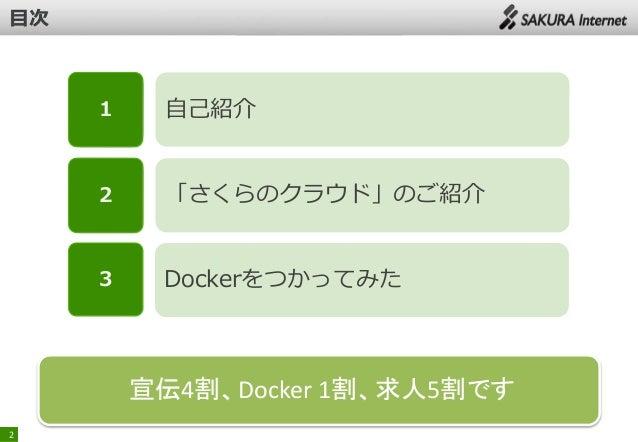 1  自己紹介  2  「さくらのクラウド」のご紹介  3  Dockerをつかってみた  宣伝4割、Docker 1割、求人5割です 2