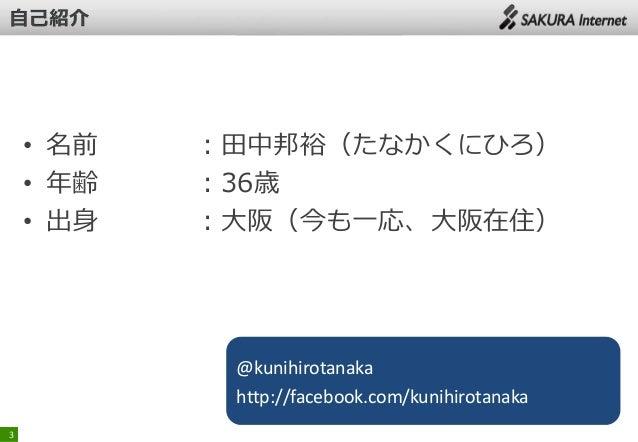 • 名前 • 年齢 • 出身  :田中邦裕(たなかくにひろ) :36歳 :大阪(今も一応、大阪在住)  @kunihirotanaka http://facebook.com/kunihirotanaka 3