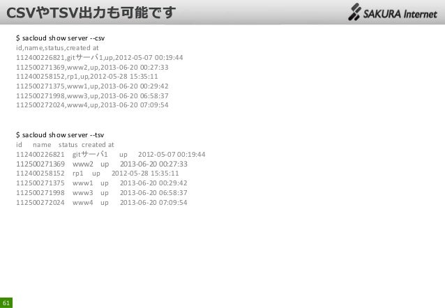 $ sacloud show server --csv id,name,status,created at 112400226821,gitサーバ1,up,2012-05-07 00:19:44 112500271369,www2,up,201...
