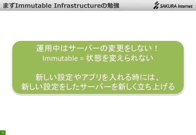 運用中はサーバーの変更をしない! Immutable = 状態を変えられない 新しい設定やアプリを入れる時には、 新しい設定をしたサーバーを新しく立ち上げる  70