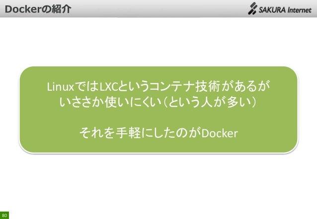 LinuxではLXCというコンテナ技術があるが いささか使いにくい(という人が多い) それを手軽にしたのがDocker  80