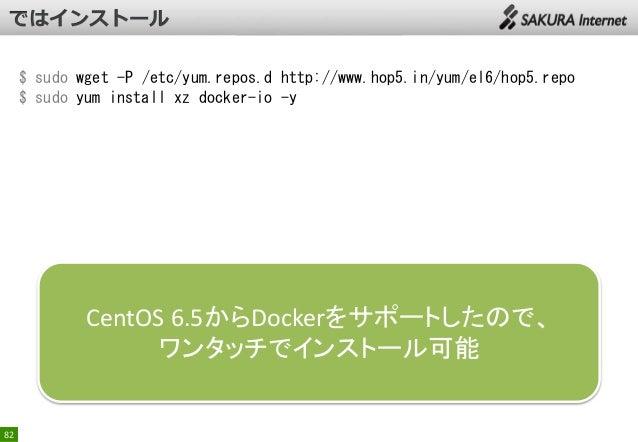 $ sudo wget -P /etc/yum.repos.d http://www.hop5.in/yum/el6/hop5.repo $ sudo yum install xz docker-io -y  CentOS 6.5からDocke...