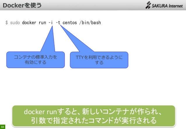 $ sudo docker run –i –t centos /bin/bash  コンテナの標準入力を 有効にする  TTYを利用できるように する  docker runすると、新しいコンテナが作られ、 引数で指定されたコマンドが実行される...