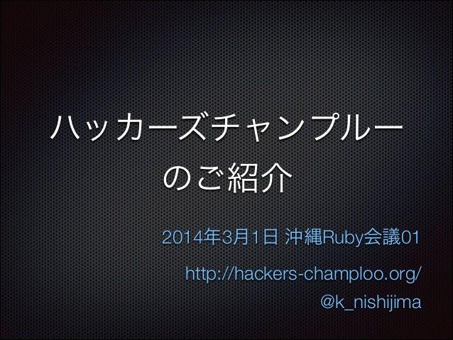 ハッカーズチャンプルー のご紹介 2014年3月1日 沖縄Ruby会議01 http://hackers-champloo.org/ @k_nishijima
