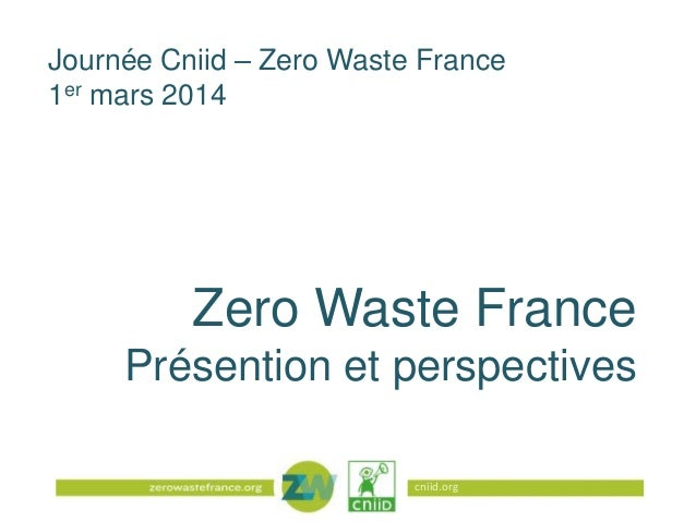 Journée Cniid – Zero Waste France 1er mars 2014  Zero Waste France Présention et perspectives cniid.org