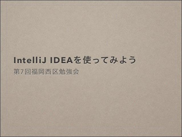 IntelliJ IDEAを使ってみよう 第7回福岡西区勉強会