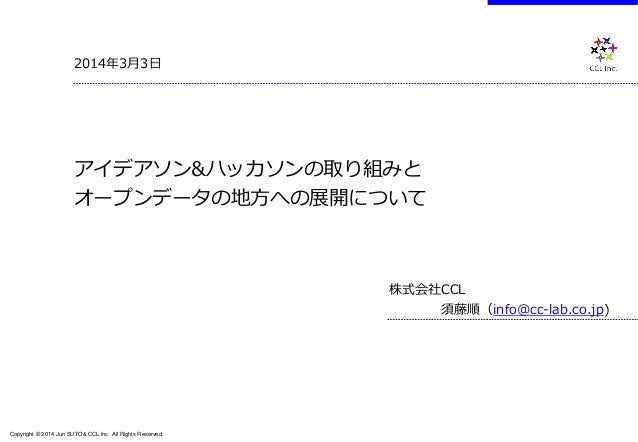 Copyright © 2014 Jun SUTO& CCL Inc. All Rights Reserved.  2014年3月3日  アイデアソン&ハッカソンの取り組みと オープンデータの地方への展開について  株式会社CCL  須藤順(i...