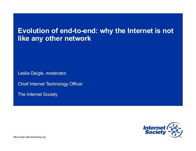 Evolution of end-to-end: why the Internet is not like any other network  Leslie Daigle, moderator. Chief Internet Technolo...