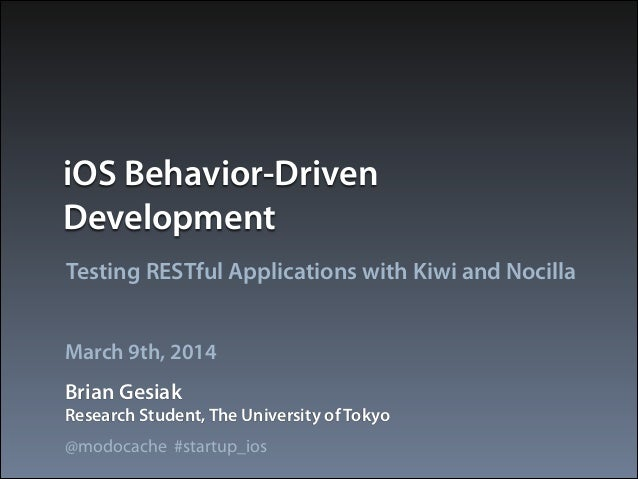 iOS Behavior-Driven Development Testing RESTful Applications with Kiwi and Nocilla March 9th, 2014 Brian Gesiak Research S...