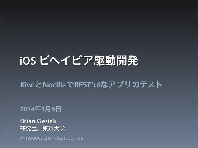 iOS ビヘイビア駆動開発 KiwiとNocillaでRESTfulなアプリのテスト 2014年3月9日  Brian Gesiak 研究生、東京大学 @modocache #startup_ios