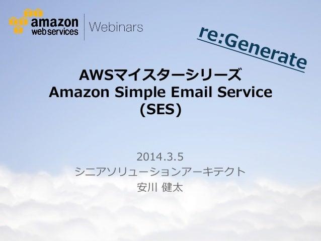 re:G ene rate  AWSマイスターシリーズ  Amazon Simple Email Service  (SES) 2014.3.5 シニアソリューションアーキテクト 安川 健太  © 2012 Amazon.com, ...