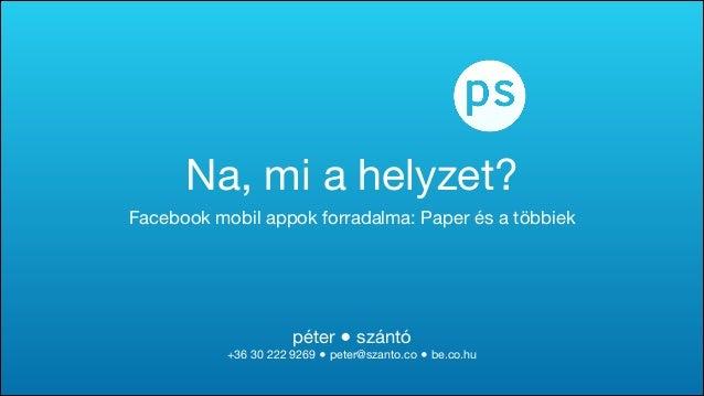 péter ● szántó  +36 30 222 9269 ● peter@szanto.co ● be.co.hu Na, mi a helyzet? Facebook mobil appok forradalma: Paper és a...