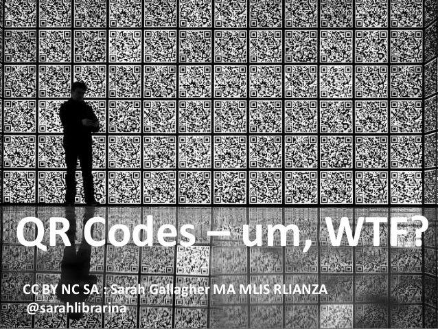 QR codes  QR Codes – um, WTF? CC BY NC SA : Sarah Gallagher MA MLIS RLIANZA @sarahlibrarina