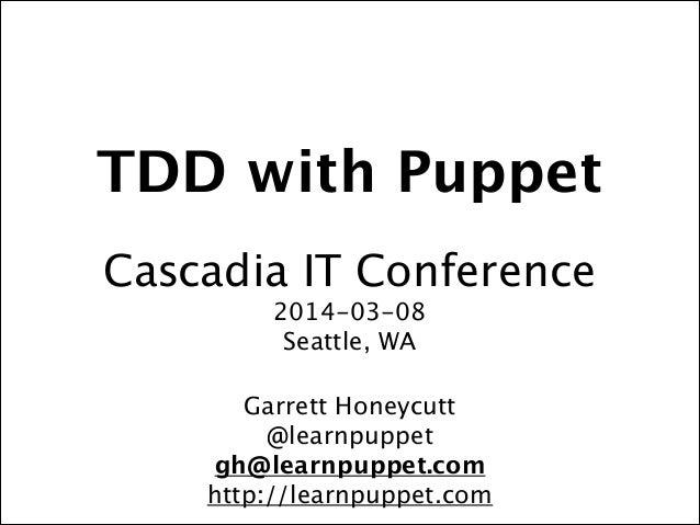 TDD with Puppet ! Cascadia IT Conference 2014-03-08 Seattle, WA! ! Garrett Honeycutt @learnpuppet gh@learnpuppet.com http:...
