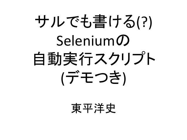 サルでも書ける(?) Seleniumの 自動実行スクリプト (デモつき) 東平洋史