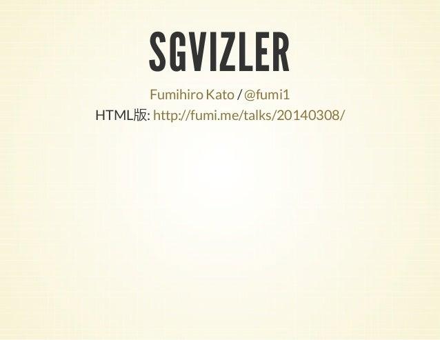 SGVIZLER  Fumihiro Kato / @fumi1 HTML : http://fumi.me/talks/20140308/  版