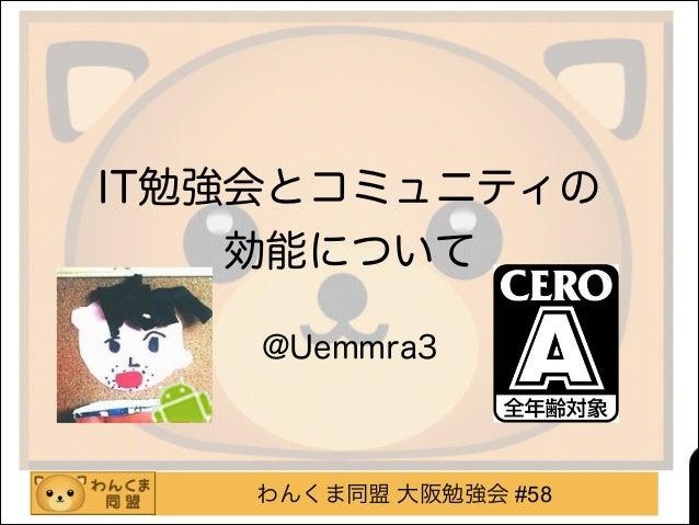 わんくま同盟 大阪勉強会 #58 IT勉強会とコミュニティの 効能について ! @Uemmra3
